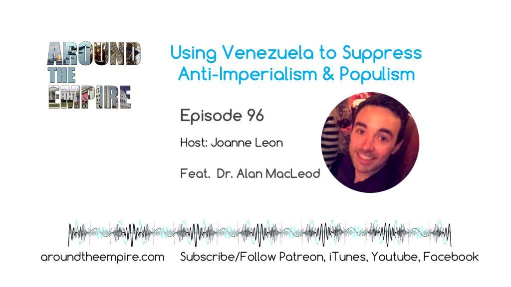 Ep96 Using Venezuela to Suppress Anti-Imperialism & Populism feat Alan MacLeod