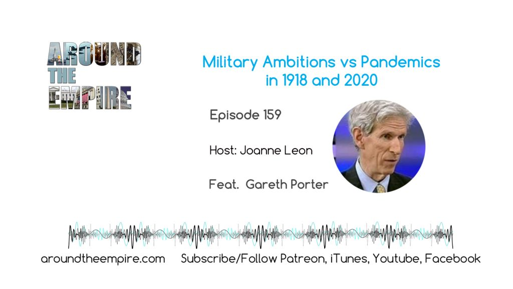 Ep 159 Military ambitions vs Pandemics in 1918 and 2020 feat Gareth Porter